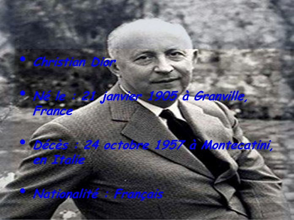 Christian Dior Né le : 21 janvier 1905 à Granville, France Décès : 24 octobre 1957 à Montecatini, en Italie Nationalité : Français