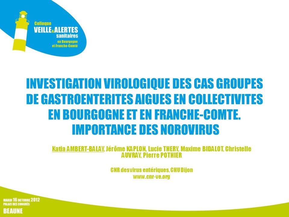 INVESTIGATION VIROLOGIQUE DES CAS GROUPES DE GASTROENTERITES AIGUES EN COLLECTIVITES EN BOURGOGNE ET EN FRANCHE-COMTE. IMPORTANCE DES NOROVIRUS Katia