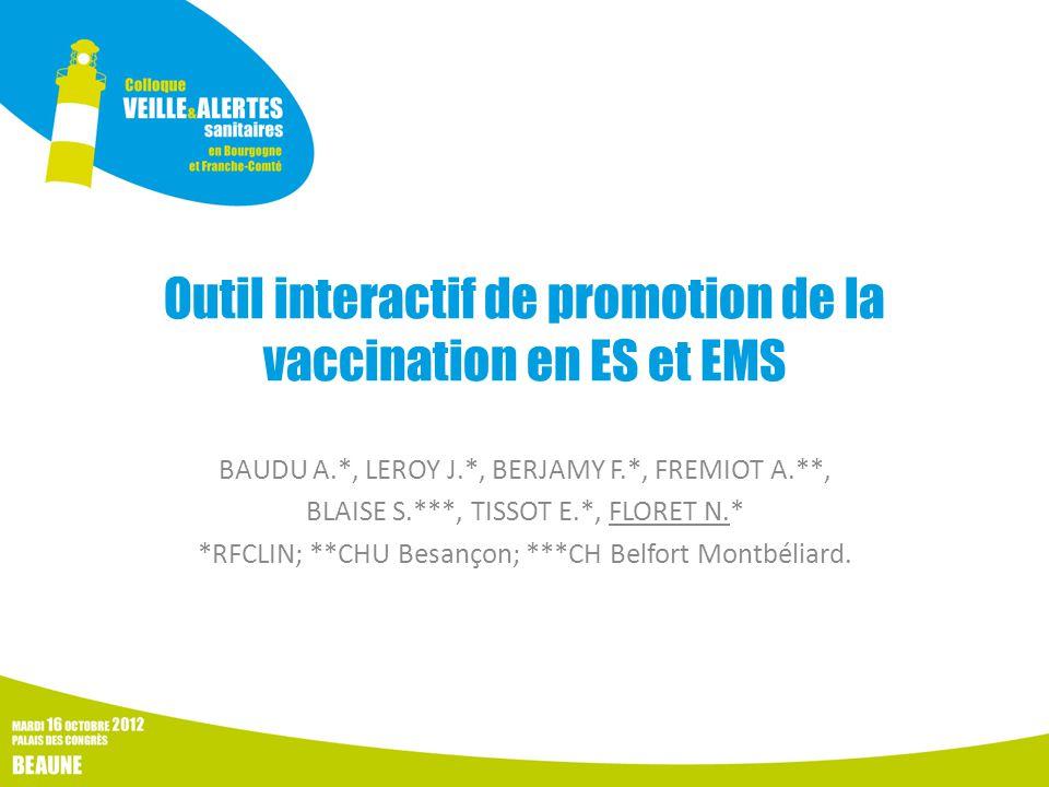 Outil interactif de promotion de la vaccination en ES et EMS BAUDU A.*, LEROY J.*, BERJAMY F.*, FREMIOT A.**, BLAISE S.***, TISSOT E.*, FLORET N.* *RFCLIN; **CHU Besançon; ***CH Belfort Montbéliard.