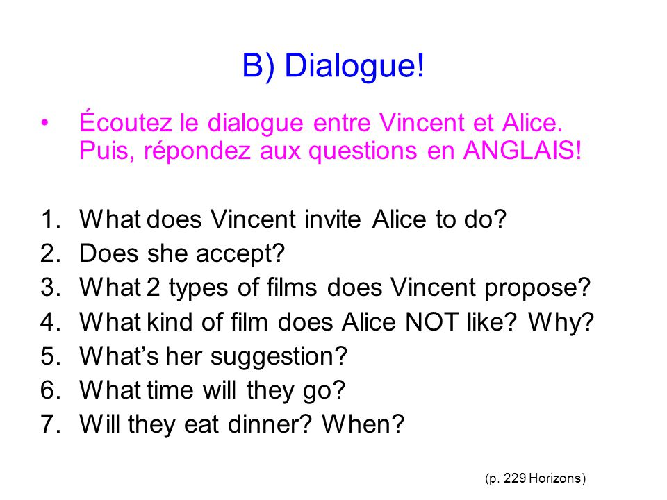 B) Dialogue! Écoutez le dialogue entre Vincent et Alice. Puis, répondez aux questions en ANGLAIS! 1.What does Vincent invite Alice to do? 2.Does she a