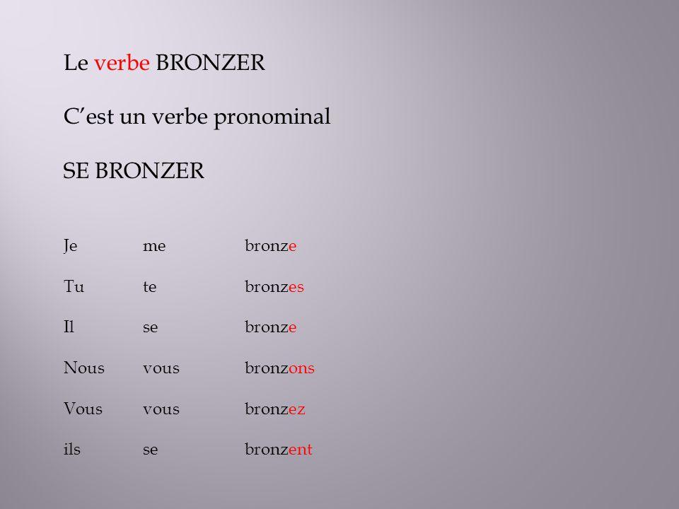 Le verbe BRONZER Cest un verbe pronominal SE BRONZER Je Tu Il Nous Vous ils bronze bronzes bronze bronzons bronzez bronzent me te se vous se