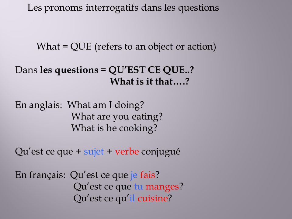 Les pronoms interrogatifs dans les questions What = QUE (refers to an object or action) Dans les questions = QUEST CE QUE..? What is it that….? En ang