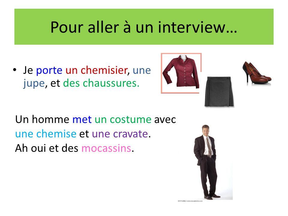 Pour aller à un interview… Je porte un chemisier, une jupe, et des chaussures. Un homme met un costume avec une chemise et une cravate. Ah oui et des