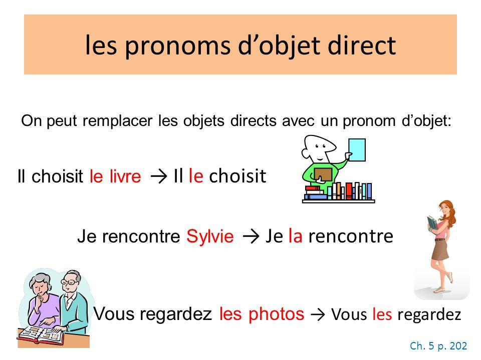 les pronoms dobjet direct On peut remplacer les objets directs avec un pronom dobjet: Il choisit le livre Il le choisit Je rencontre Sylvie Je la rencontre Vous regardez les photos Vous les regardez Ch.