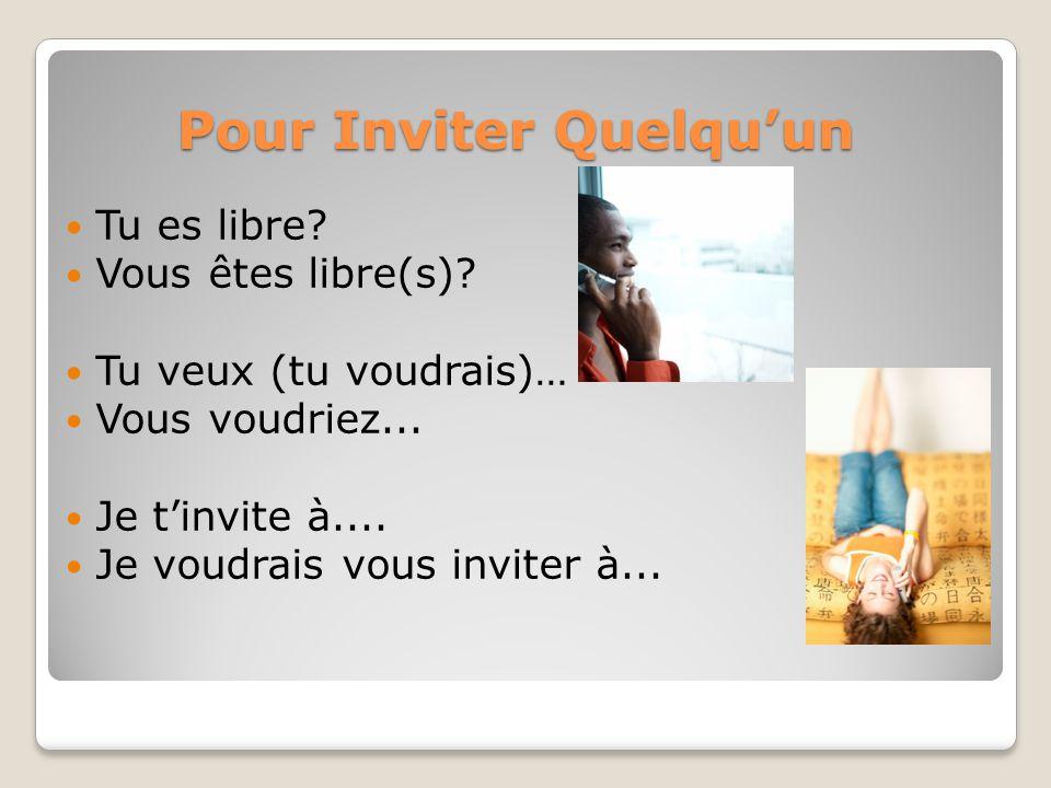 Pour Inviter Quelquun Tu es libre? Vous êtes libre(s)? Tu veux (tu voudrais)… Vous voudriez... Je tinvite à.... Je voudrais vous inviter à...