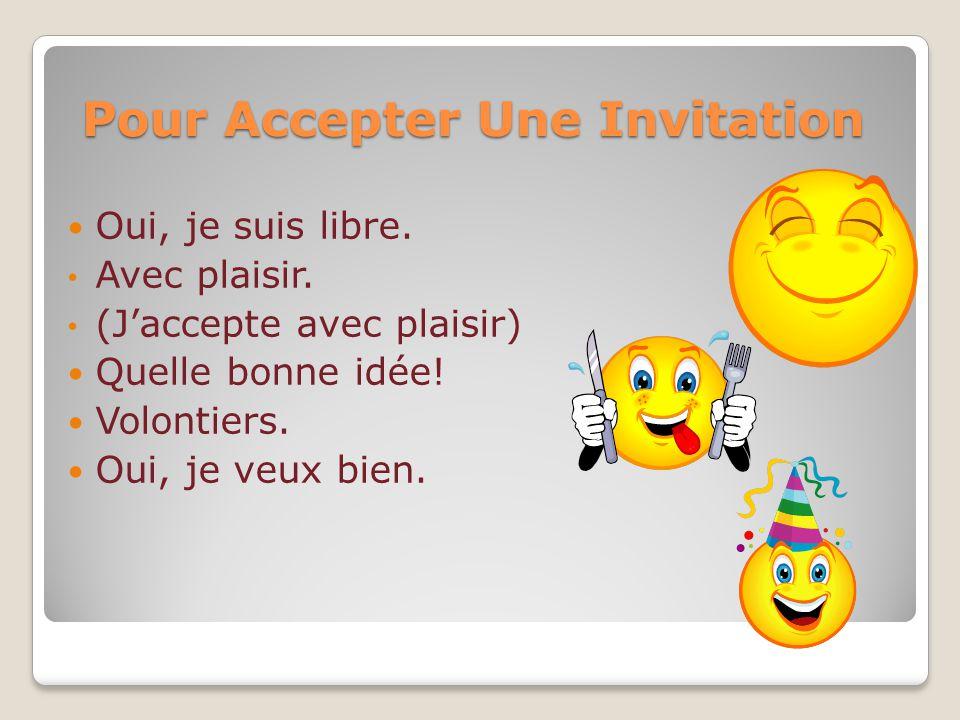 Pour Accepter Une Invitation Oui, je suis libre. Avec plaisir. (Jaccepte avec plaisir) Quelle bonne idée! Volontiers. Oui, je veux bien.