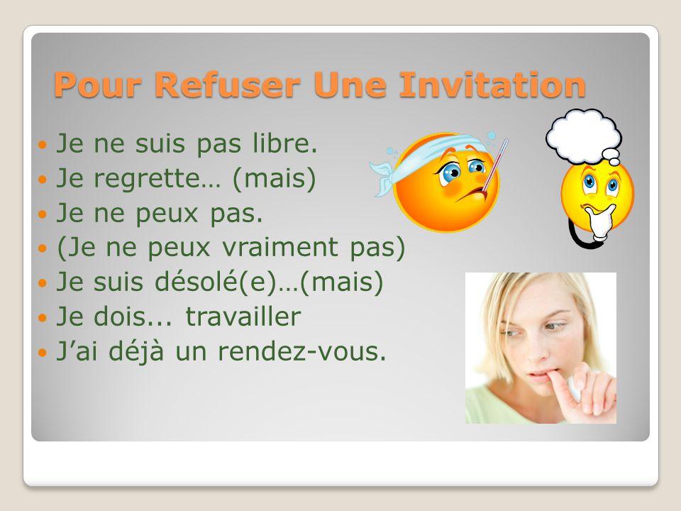 Pour Refuser Une Invitation Je ne suis pas libre. Je regrette… (mais) Je ne peux pas. (Je ne peux vraiment pas) Je suis désolé(e)…(mais) Je dois... tr