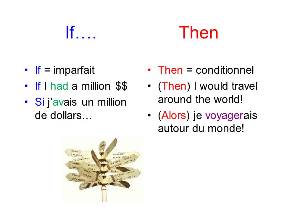 If…. Then If = imparfait If I had a million $$ Si javais un million de dollars… Then = conditionnel (Then) I would travel around the world! (Alors) je