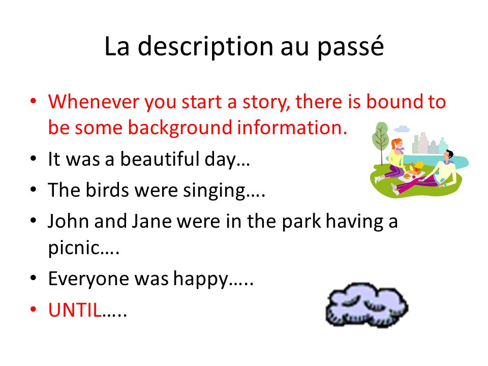 Anything that is Background Information will be in the IMPARFAIT This includes: What time (date) it was What the weather was like (until it changed) What everyone was doing (already) What they looked like (Or what the place was like) How everyone was feeling.