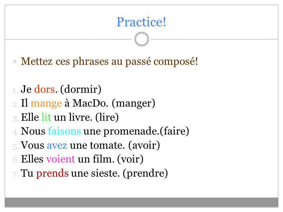 Practice! Mettez ces phrases au passé composé! 1. Je dors. (dormir) 2. Il mange à MacDo. (manger) 3. Elle lit un livre. (lire) 4. Nous faisons une pro