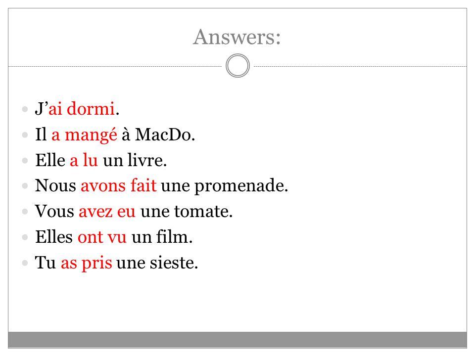 Answers: Jai dormi. Il a mangé à MacDo. Elle a lu un livre. Nous avons fait une promenade. Vous avez eu une tomate. Elles ont vu un film. Tu as pris u