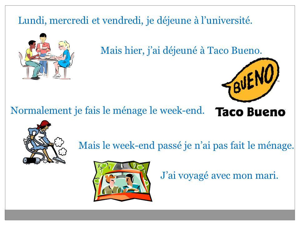 Lundi, mercredi et vendredi, je déjeune à luniversité. Mais hier, jai déjeuné à Taco Bueno. Normalement je fais le ménage le week-end. Mais le week-en