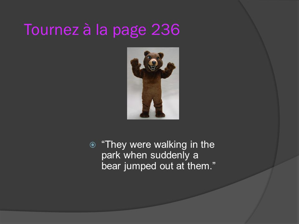 Tournez à la page 236 They were walking in the park when suddenly a bear jumped out at them.