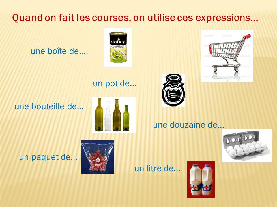 Quand on fait les courses, on utilise ces expressions… une boîte de…. un pot de… une bouteille de… un paquet de… une douzaine de… un litre de…