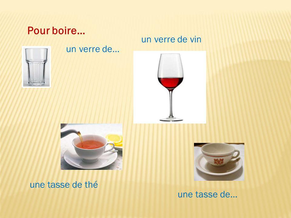 Pour boire… un verre de… un verre de vin une tasse de… une tasse de thé