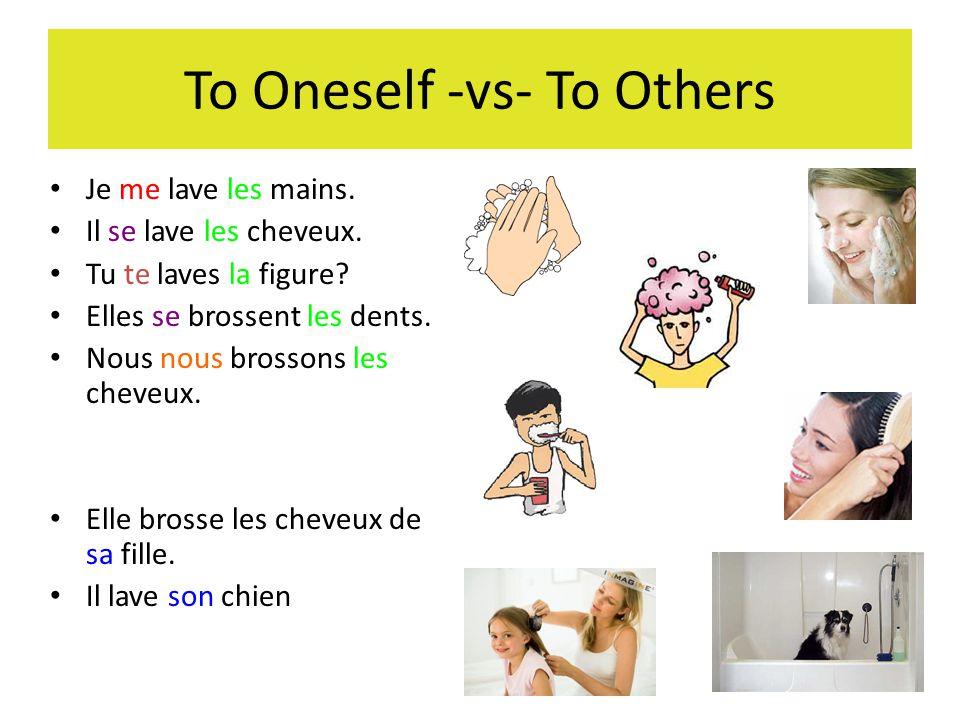 To Oneself -vs- To Others Je me lave les mains. Il se lave les cheveux. Tu te laves la figure? Elles se brossent les dents. Nous nous brossons les che