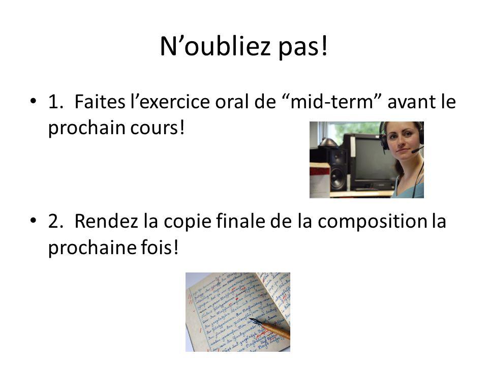 Noubliez pas! 1. Faites lexercice oral de mid-term avant le prochain cours! 2. Rendez la copie finale de la composition la prochaine fois!