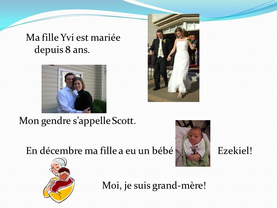Ma fille Yvi est mariée depuis 8 ans. Mon gendre sappelle Scott. En décembre ma fille a eu un bébé Ezekiel! Moi, je suis grand-mère!