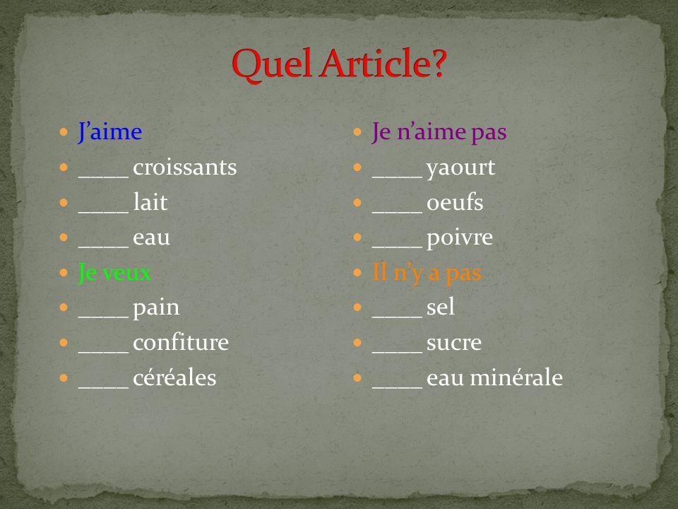 Jaime ____ croissants ____ lait ____ eau Je veux ____ pain ____ confiture ____ céréales Je naime pas ____ yaourt ____ oeufs ____ poivre Il ny a pas ____ sel ____ sucre ____ eau minérale