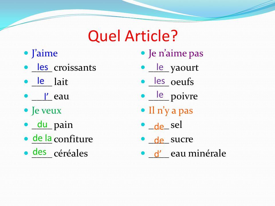 Quel Article? Jaime ____ croissants ____ lait ____ eau Je veux ____ pain ____ confiture ____ céréales Je naime pas ____ yaourt ____ oeufs ____ poivre