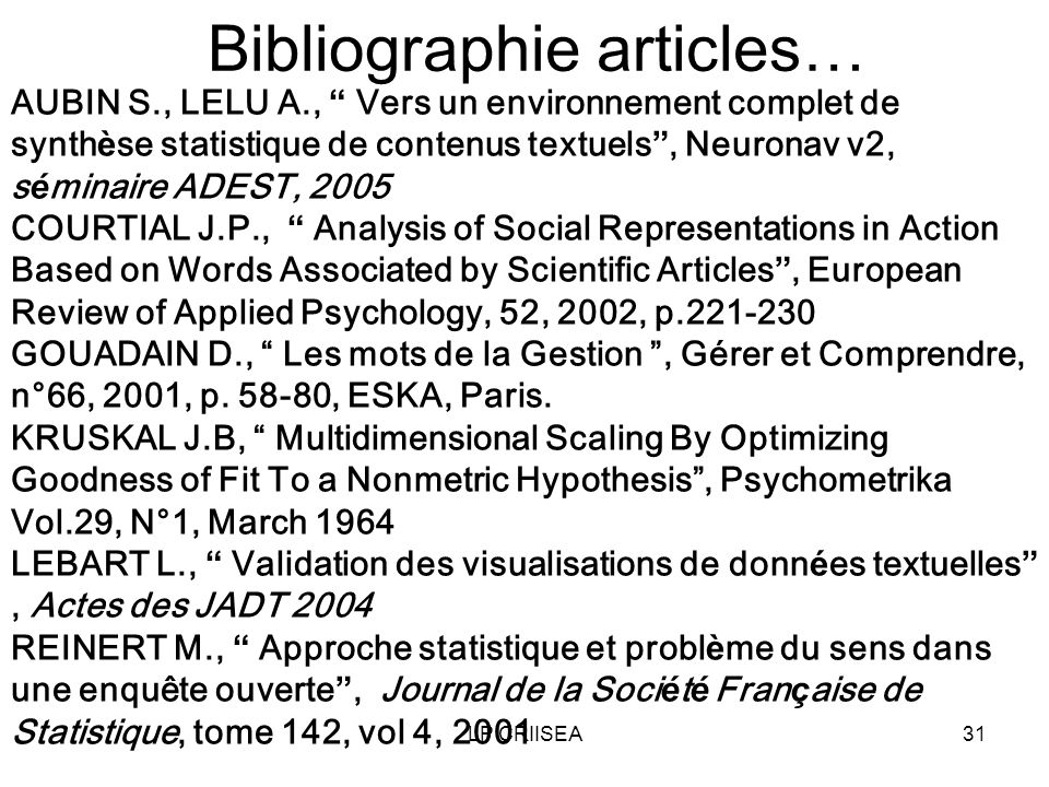 LP CRIISEA31 Bibliographie articles… AUBIN S., LELU A., Vers un environnement complet de synth è se statistique de contenus textuels, Neuronav v2, s é minaire ADEST, 2005 COURTIAL J.P., Analysis of Social Representations in Action Based on Words Associated by Scientific Articles, European Review of Applied Psychology, 52, 2002, p.221-230 GOUADAIN D., Les mots de la Gestion, Gérer et Comprendre, n°66, 2001, p.