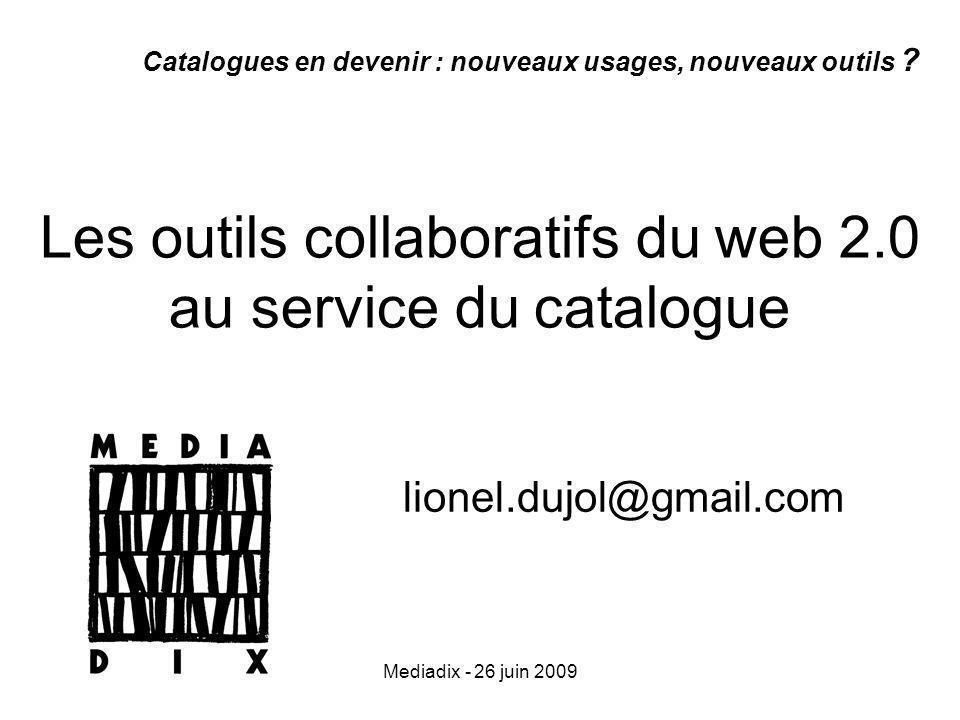 Mediadix - 26 juin 2009 Les outils collaboratifs du web 2.0 au service du catalogue lionel.dujol@gmail.com Catalogues en devenir : nouveaux usages, nouveaux outils ?