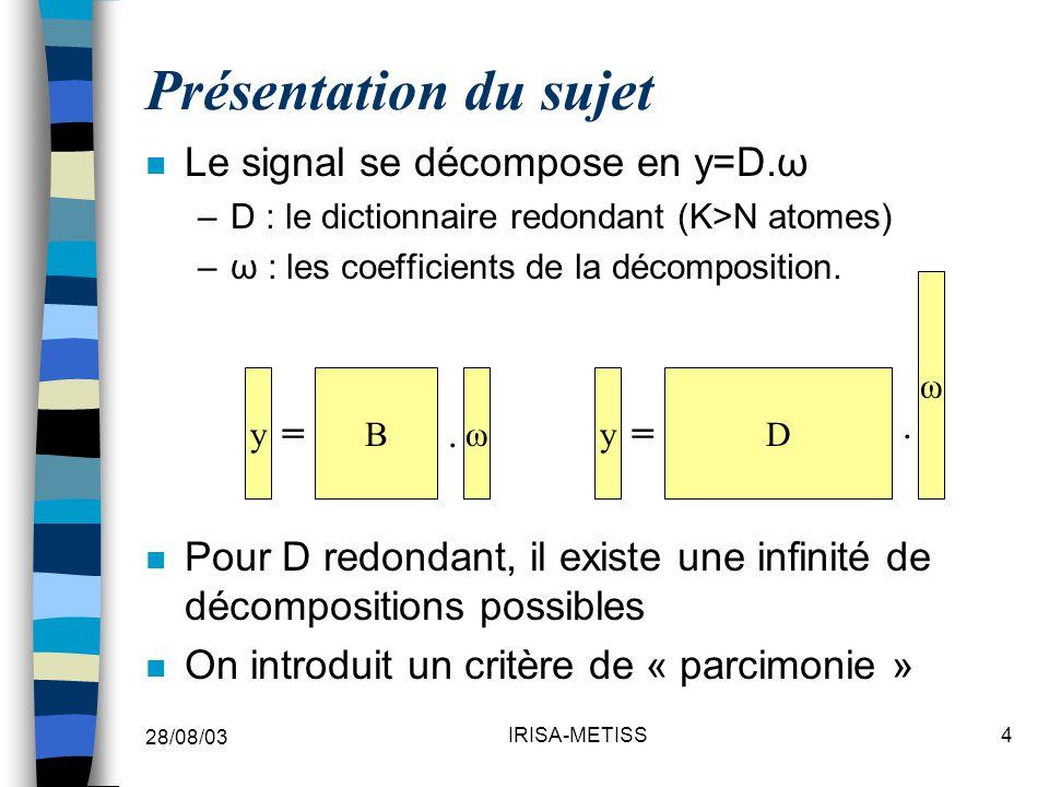 28/08/03 IRISA-METISS4 Présentation du sujet n Le signal se décompose en y=D.ω –D : le dictionnaire redondant (K>N atomes) –ω : les coefficients de la décomposition.