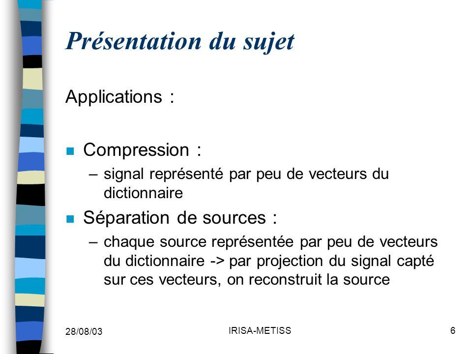 28/08/03 IRISA-METISS6 Présentation du sujet Applications : n Compression : –signal représenté par peu de vecteurs du dictionnaire n Séparation de sources : –chaque source représentée par peu de vecteurs du dictionnaire -> par projection du signal capté sur ces vecteurs, on reconstruit la source