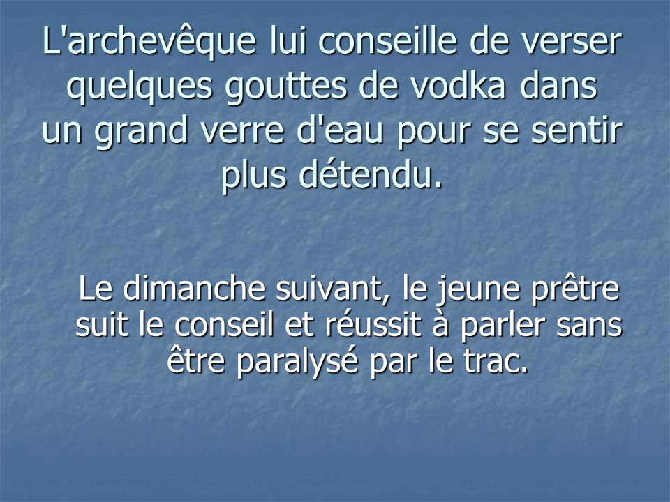 L'archevêque lui conseille de verser quelques gouttes de vodka dans un grand verre d'eau pour se sentir plus détendu. Le dimanche suivant, le jeune pr