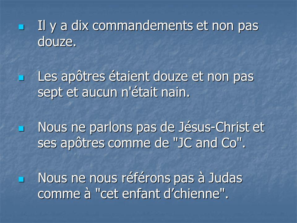 Il y a dix commandements et non pas douze. Il y a dix commandements et non pas douze. Les apôtres étaient douze et non pas sept et aucun n'était nain.