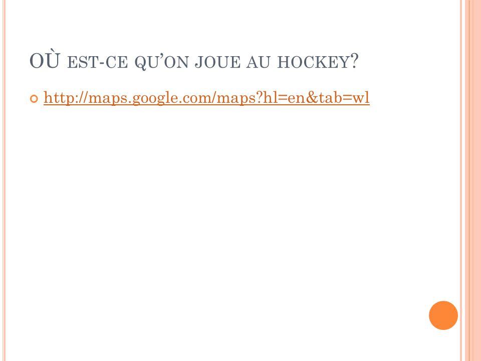 OÙ EST - CE QU ON JOUE AU HOCKEY http://maps.google.com/maps hl=en&tab=wl