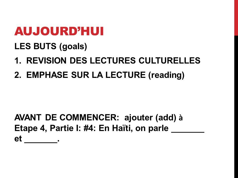 AUJOURDHUI LES BUTS (goals) 1.REVISION DES LECTURES CULTURELLES 2.EMPHASE SUR LA LECTURE (reading) AVANT DE COMMENCER: ajouter (add) à Etape 4, Partie I: #4: En Haïti, on parle _______ et _______.