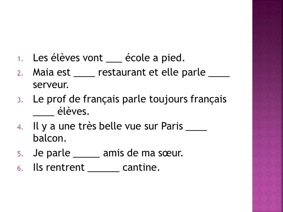 1. Les élèves vont ___ école a pied. 2. Maia est ____ restaurant et elle parle ____ serveur. 3. Le prof de français parle toujours français ____ élève
