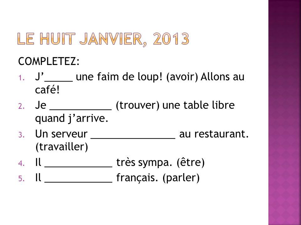 COMPLETEZ: 1. J_____ une faim de loup! (avoir) Allons au café! 2. Je ___________ (trouver) une table libre quand jarrive. 3. Un serveur ______________