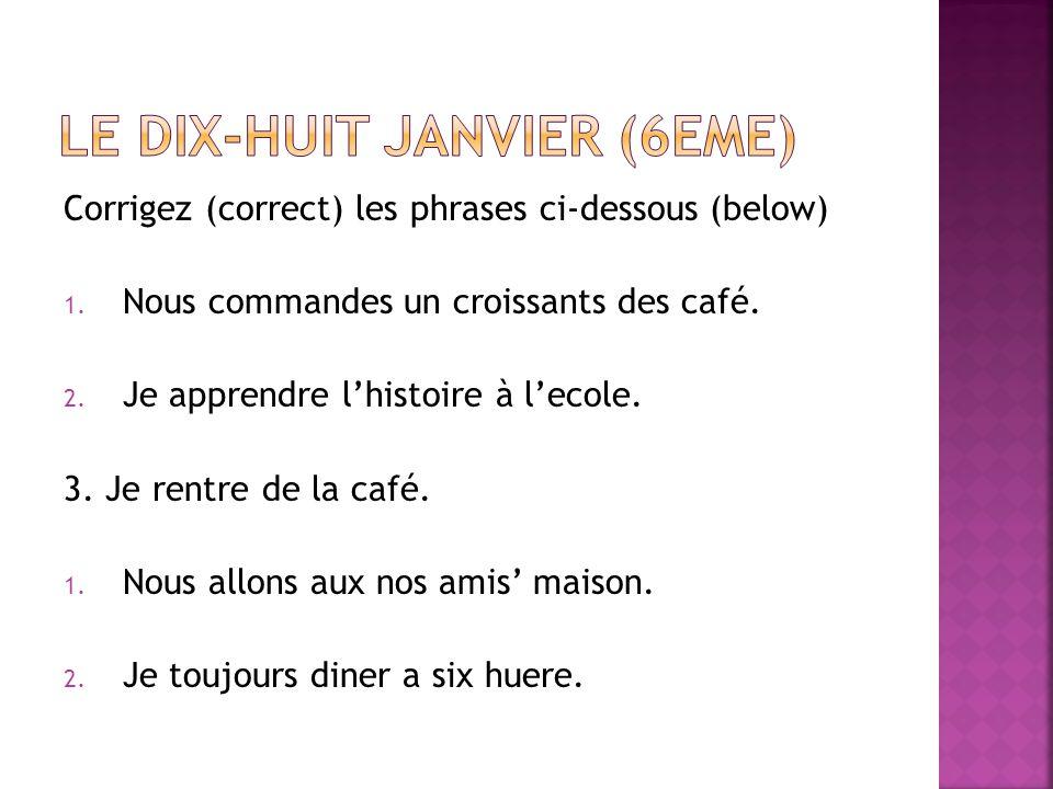 Corrigez (correct) les phrases ci-dessous (below) 1. Nous commandes un croissants des café. 2. Je apprendre lhistoire à lecole. 3. Je rentre de la caf