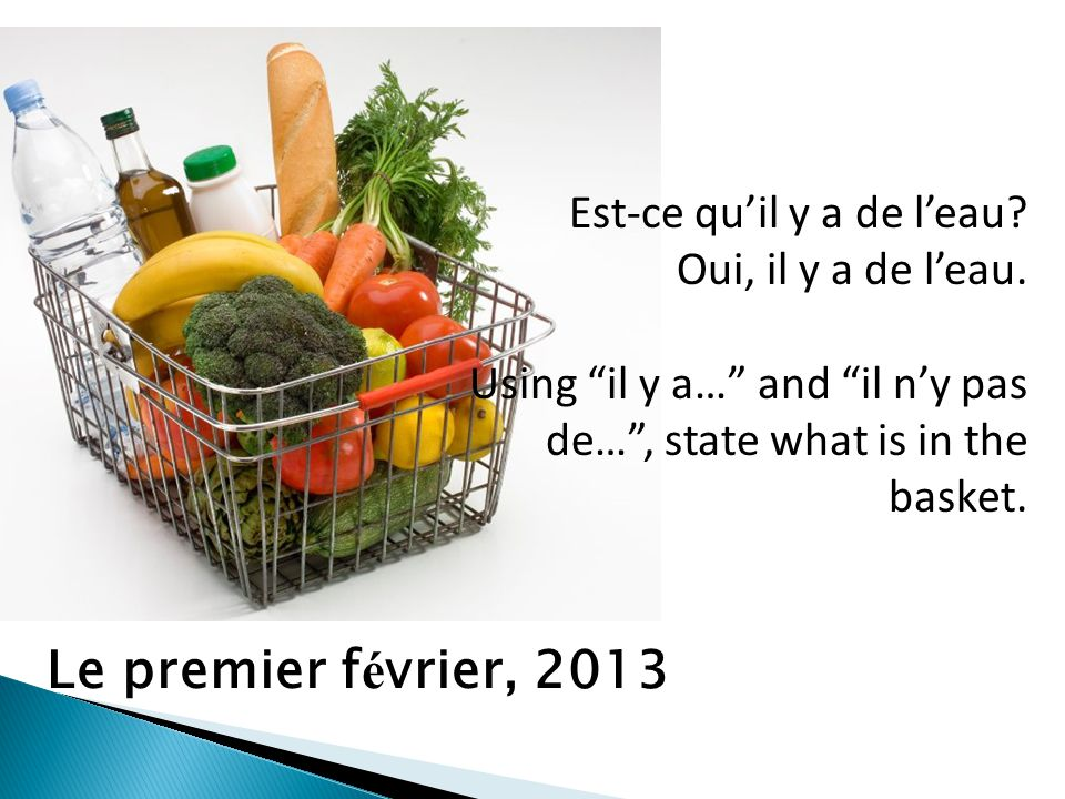 Est-ce quil y a de leau? Oui, il y a de leau. Using il y a… and il ny pas de…, state what is in the basket. Le premier f é vrier, 2013