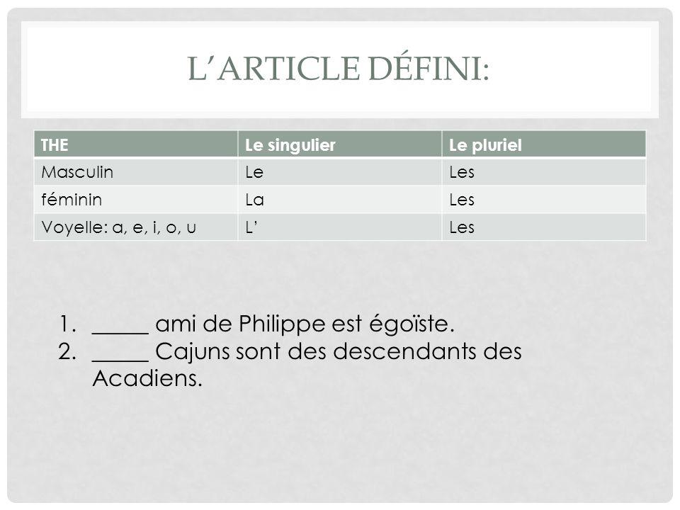 LARTICLE DÉFINI: THELe singulierLe pluriel MasculinLeLes fémininLaLes Voyelle: a, e, i, o, uLLes 1._____ ami de Philippe est égoïste.