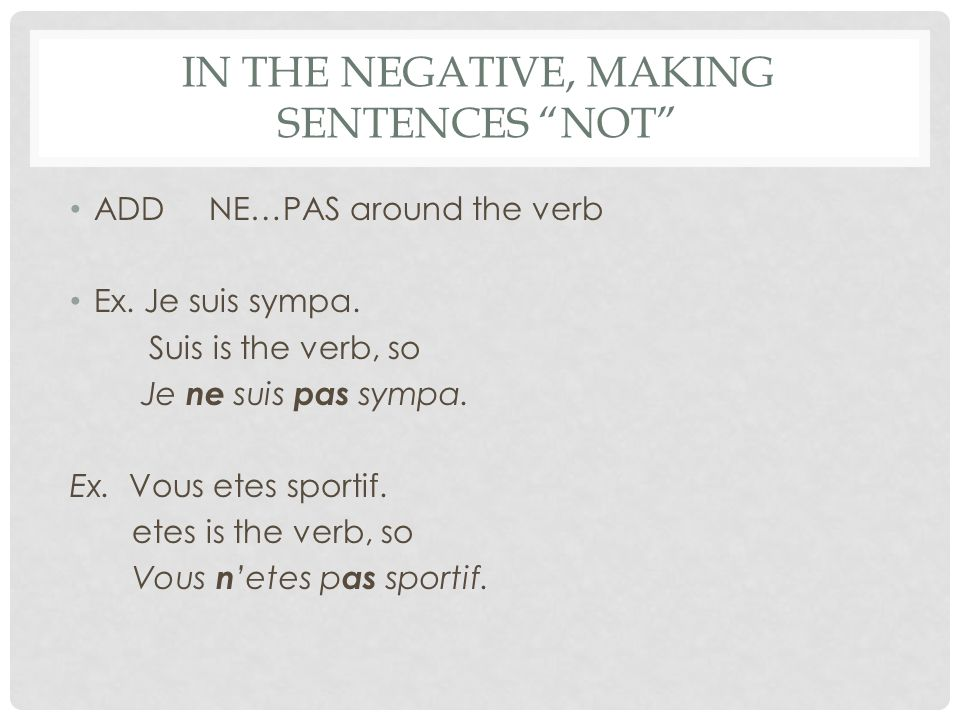 IN THE NEGATIVE, MAKING SENTENCES NOT ADD NE…PAS around the verb Ex.