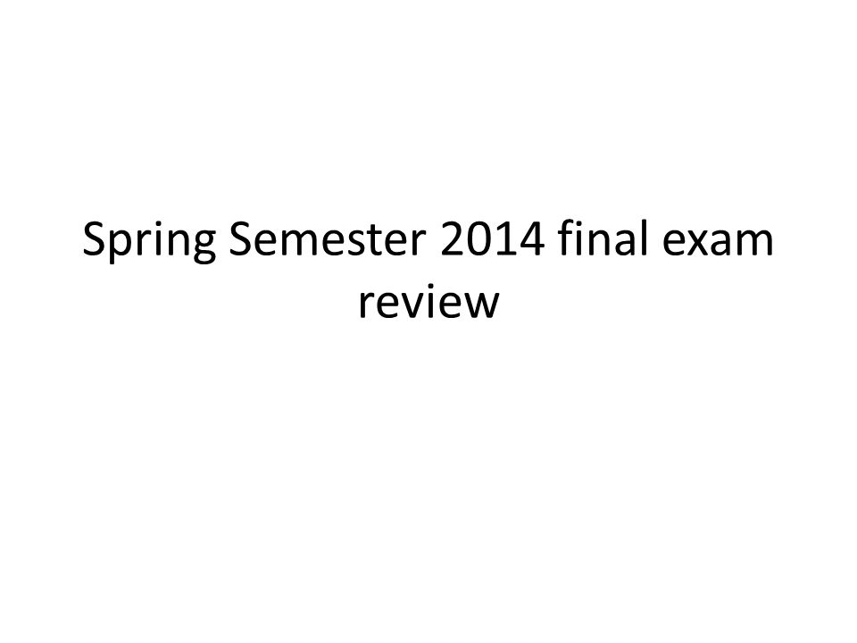Spring Semester 2014 final exam review