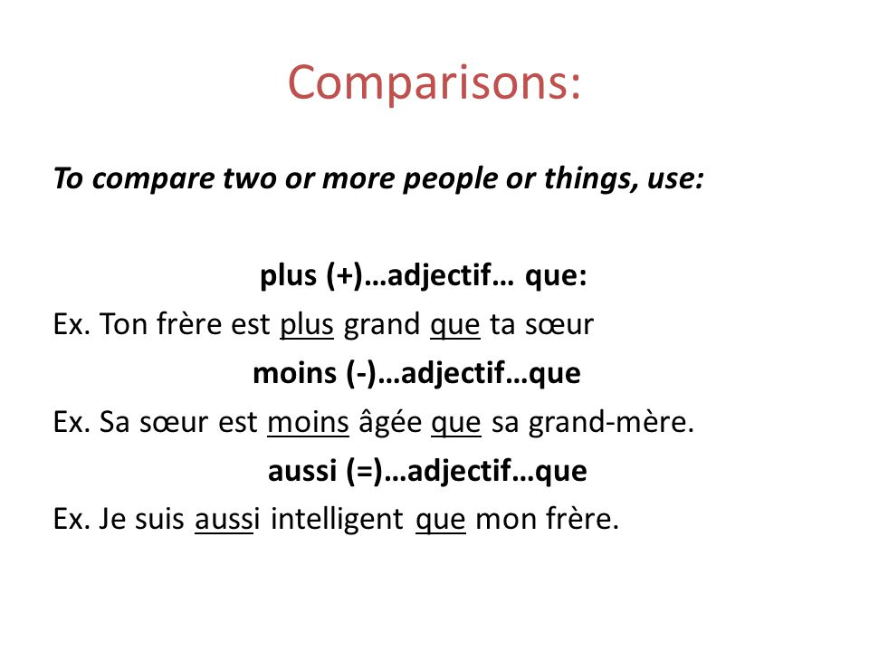 Comparisons: To compare two or more people or things, use: plus (+)…adjectif… que: Ex.