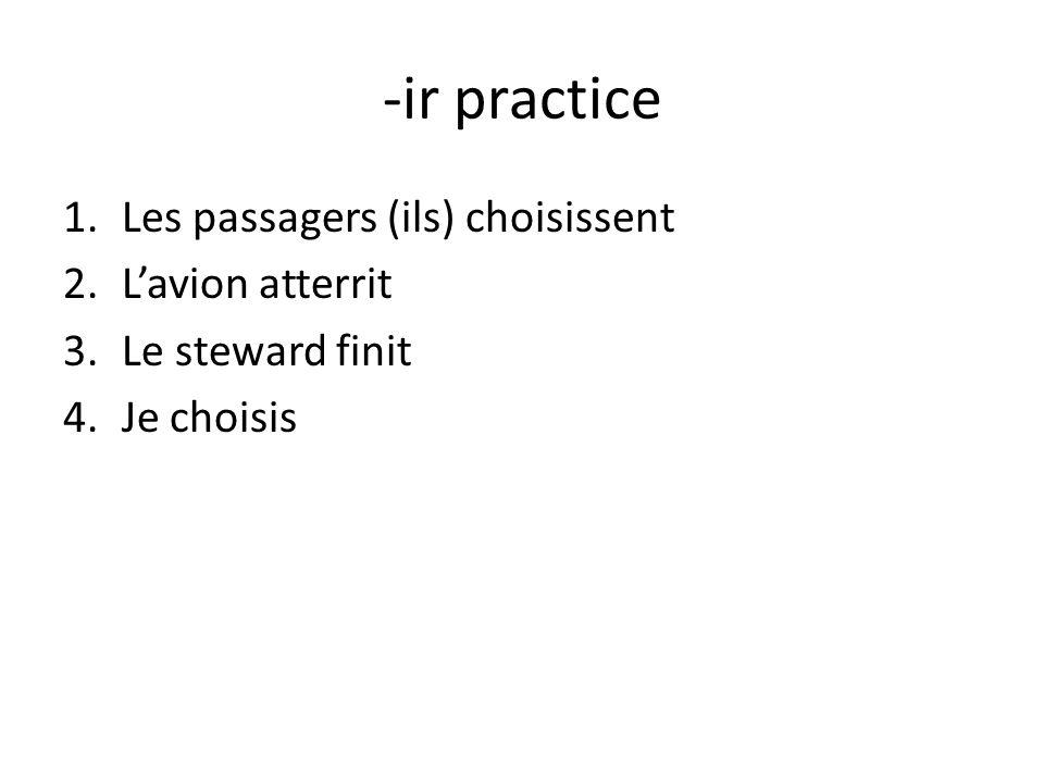 -ir practice 1.Les passagers (ils) choisissent 2.Lavion atterrit 3.Le steward finit 4.Je choisis