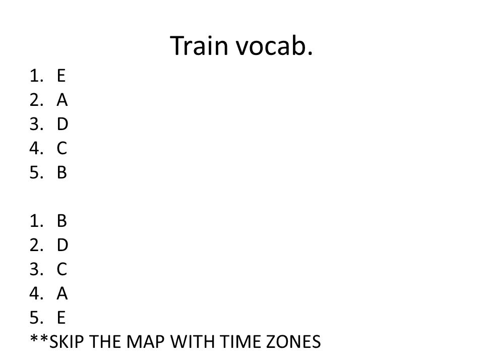 Train vocab. 1.E 2.A 3.D 4.C 5.B 1.B 2.D 3.C 4.A 5.E **SKIP THE MAP WITH TIME ZONES