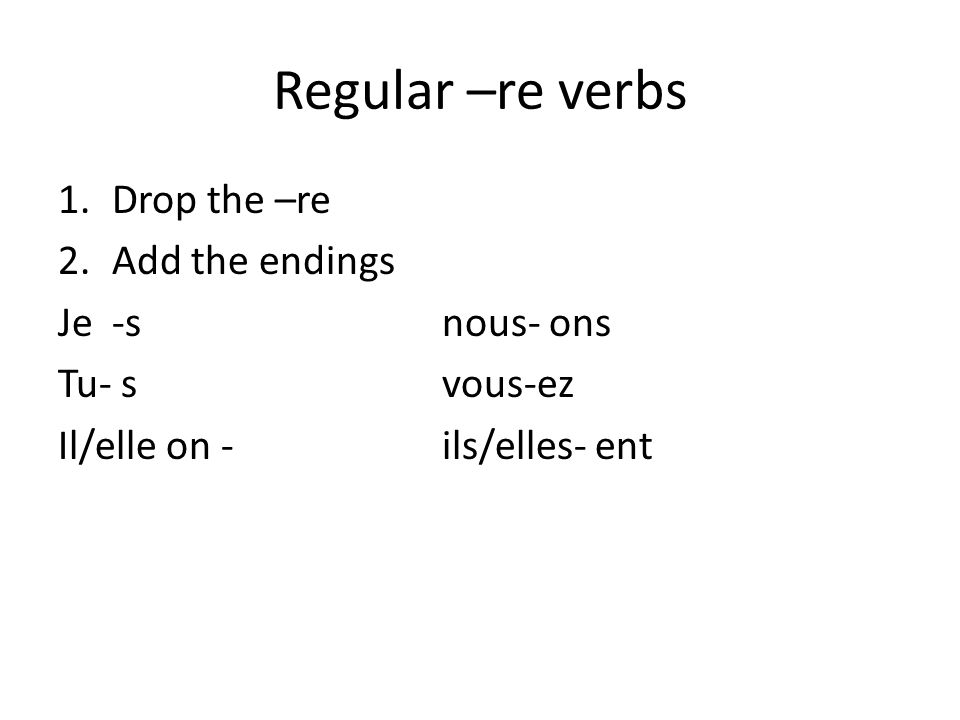 Regular –re verbs 1.Drop the –re 2.Add the endings Je -snous- ons Tu- svous-ez Il/elle on -ils/elles- ent