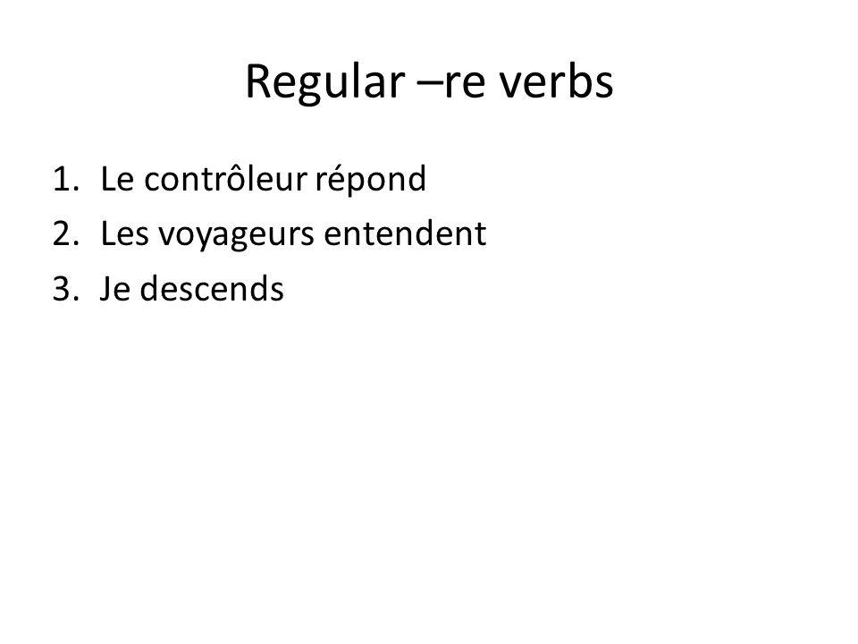 Regular –re verbs 1.Le contrôleur répond 2.Les voyageurs entendent 3.Je descends