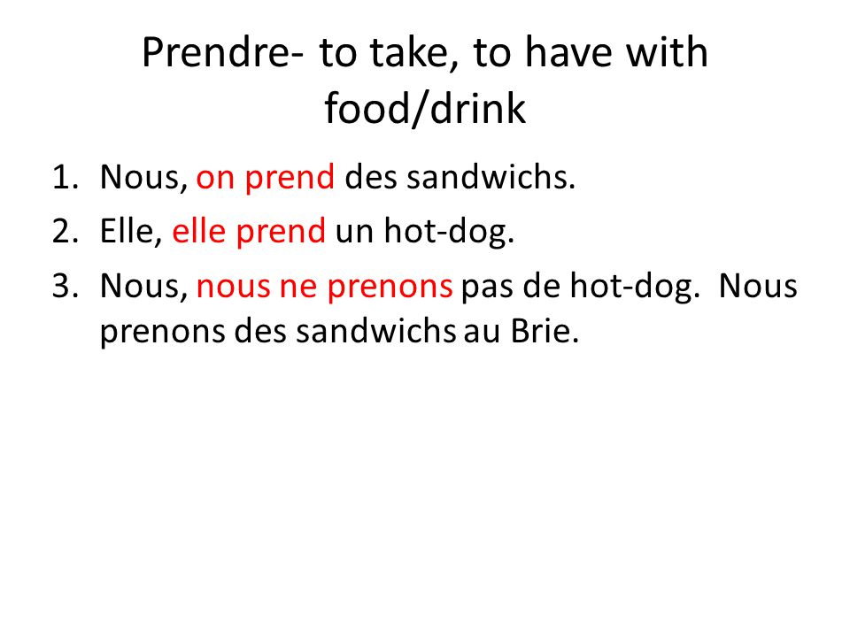 Prendre- to take, to have with food/drink 1.Nous, on prend des sandwichs.