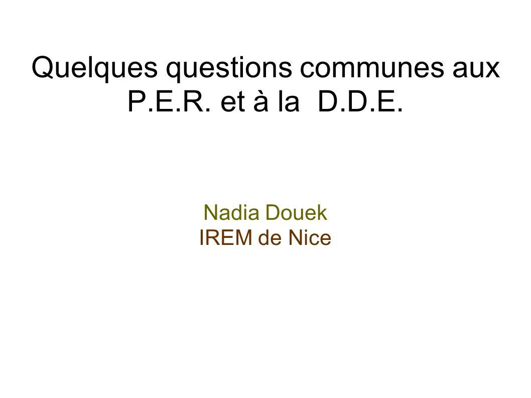 Quelques questions communes aux P.E.R. et à la D.D.E. Nadia Douek IREM de Nice