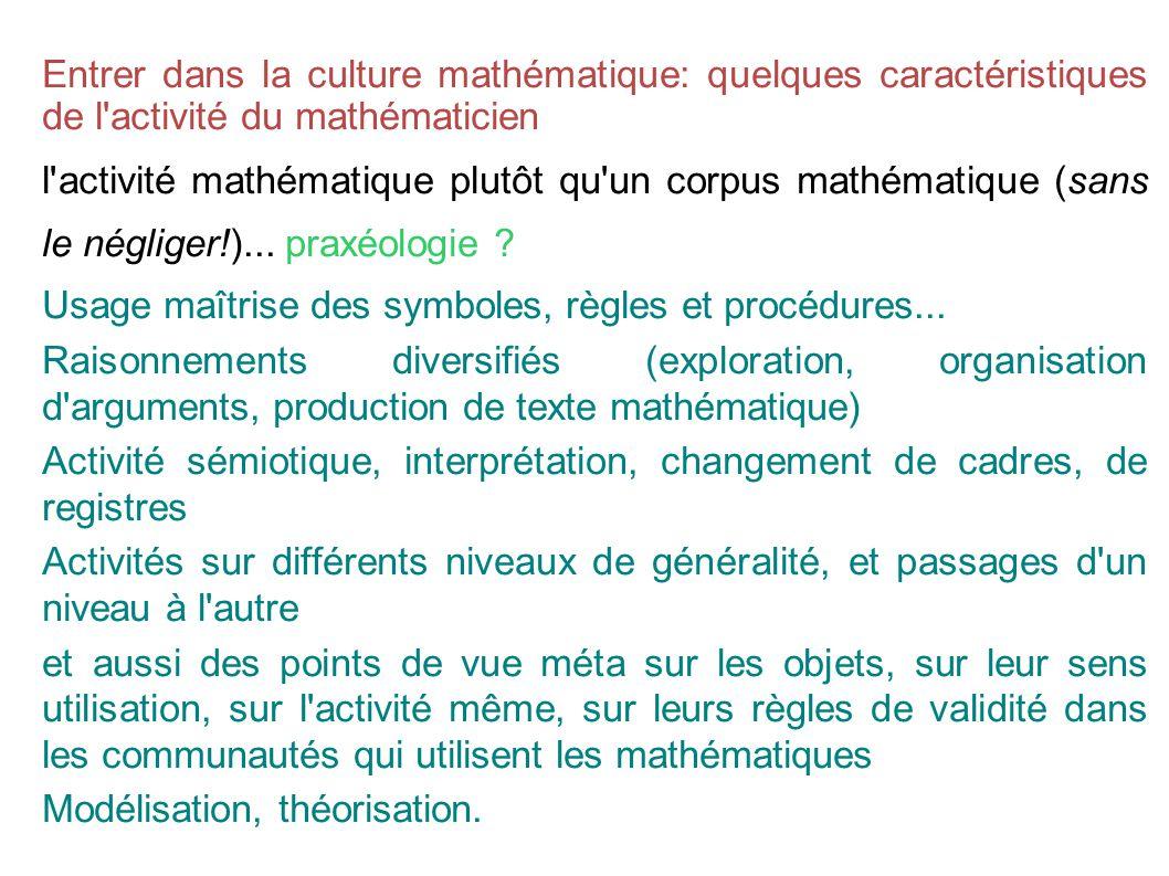 Entrer dans la culture mathématique: quelques caractéristiques de l activité du mathématicien l activité mathématique plutôt qu un corpus mathématique (sans le négliger!)...
