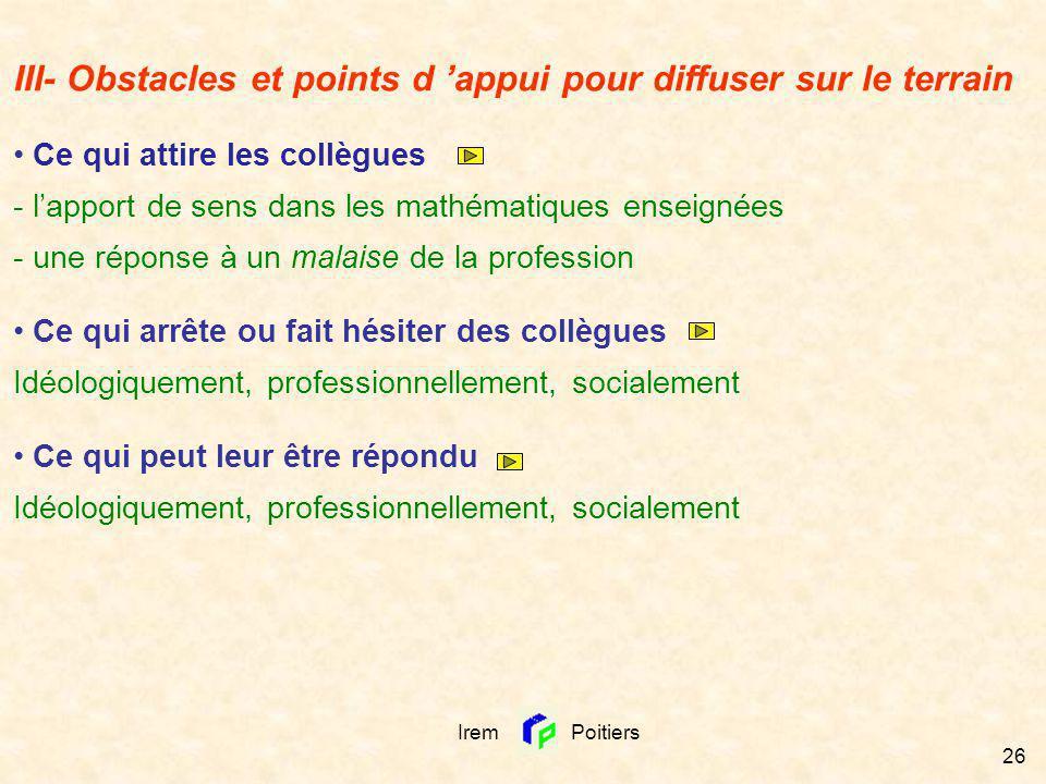 Irem Poitiers 26 III- Obstacles et points d appui pour diffuser sur le terrain Ce qui attire les collègues - lapport de sens dans les mathématiques en