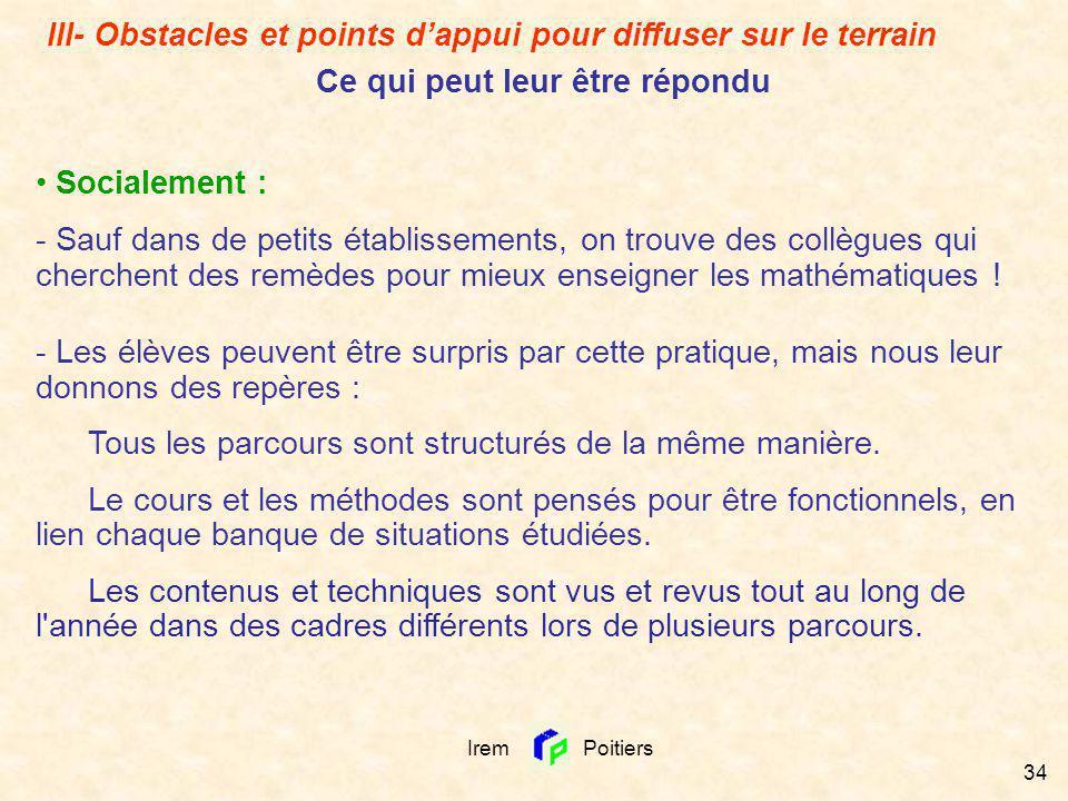 Irem Poitiers 34 Socialement : - Sauf dans de petits établissements, on trouve des collègues qui cherchent des remèdes pour mieux enseigner les mathém