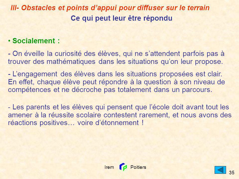 Irem Poitiers 35 Socialement : - On éveille la curiosité des élèves, qui ne sattendent parfois pas à trouver des mathématiques dans les situations quo